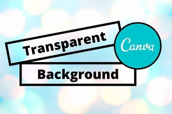 How to Make a Transparent Background in Canva in 2021- Step by Step